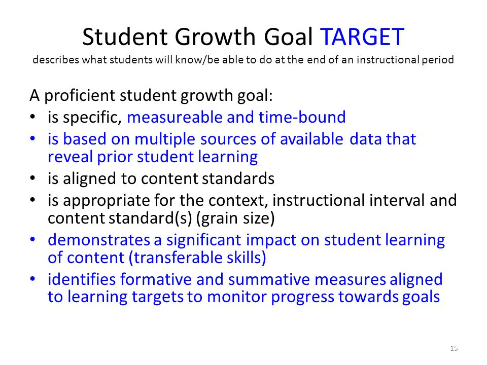 Student Growth Goal TARGET describes what students will know/be able to do at the end of an instructional period A proficient student growth goal: is specific, measureable and time-bound is based on multiple sources of available data that reveal prior student learning is aligned to content standards is appropriate for the context, instructional interval and content standard(s) (grain size) demonstrates a significant impact on student learning of content (transferable skills) identifies formative and summative measures aligned to learning targets to monitor progress towards goals 15