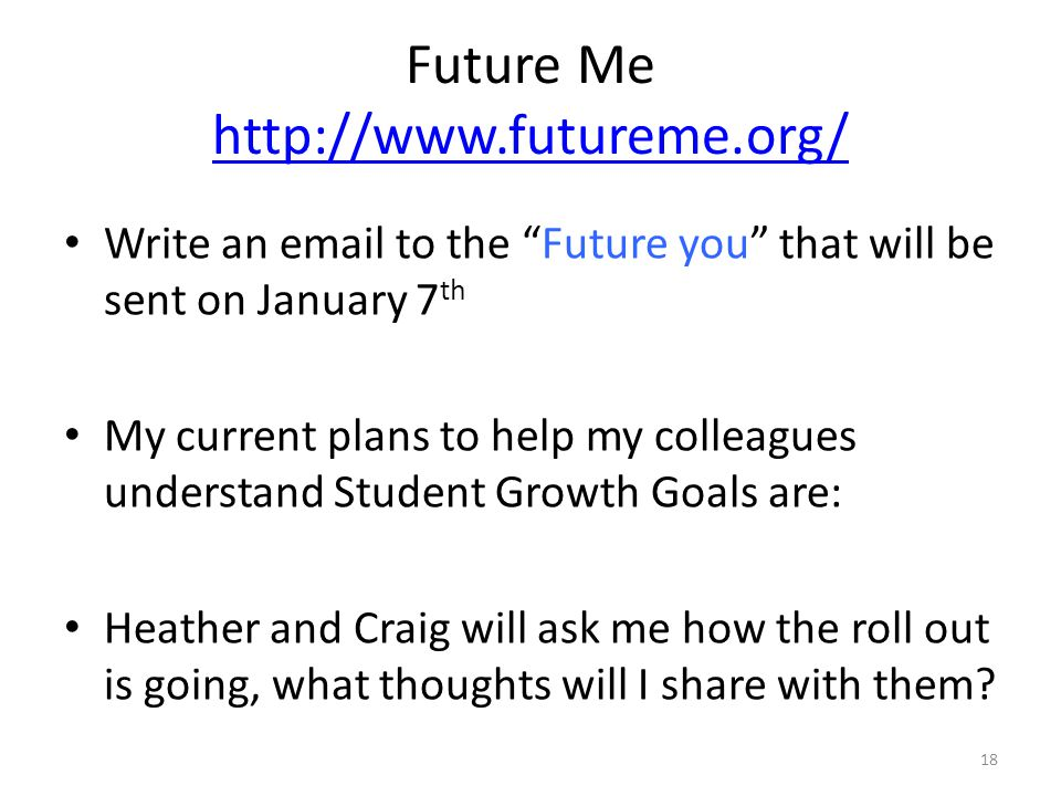 Future Me http://www.futureme.org/ http://www.futureme.org/ Write an email to the Future you that will be sent on January 7 th My current plans to help my colleagues understand Student Growth Goals are: Heather and Craig will ask me how the roll out is going, what thoughts will I share with them.
