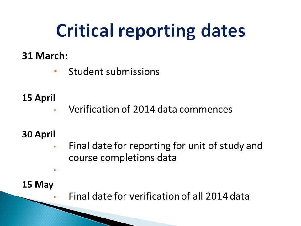 31 March:  Student submissions 15 April  Verification of 2014 data commences 30 April  Final date for reporting for unit of study and course completions data  15 May  Final date for verification of all 2014 data
