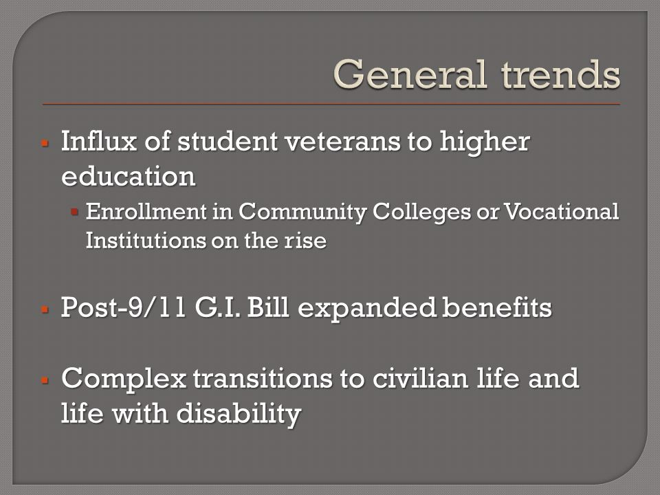  Influx of student veterans to higher education  Enrollment in Community Colleges or Vocational Institutions on the rise  Post-9/11 G.I.