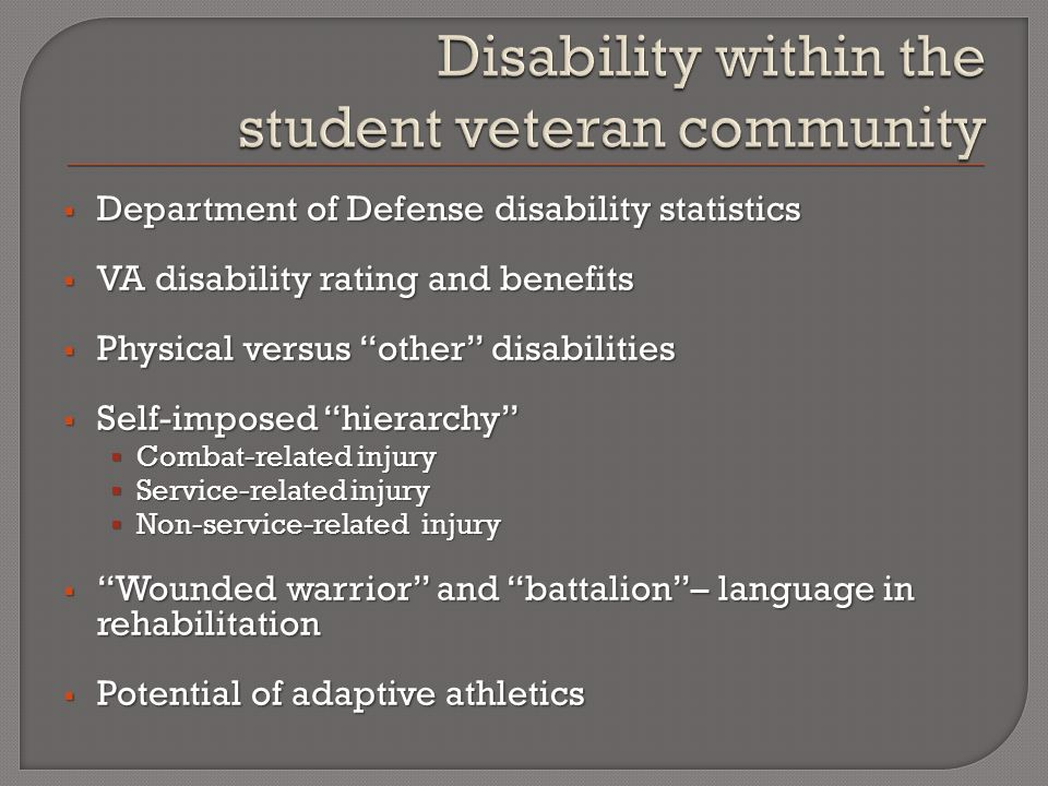  Department of Defense disability statistics  VA disability rating and benefits  Physical versus other disabilities  Self-imposed hierarchy  Combat-related injury  Service-related injury  Non-service-related injury  Wounded warrior and battalion – language in rehabilitation  Potential of adaptive athletics