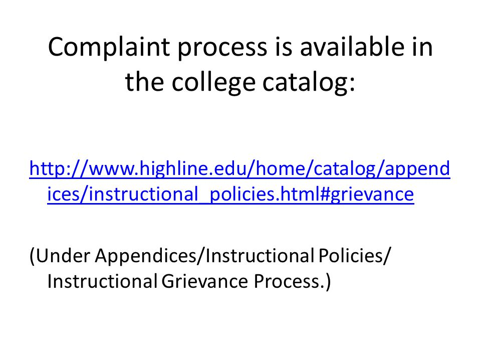 Complaint process is available in the college catalog: http://www.highline.edu/home/catalog/append ices/instructional_policies.html#grievance (Under Appendices/Instructional Policies/ Instructional Grievance Process.)