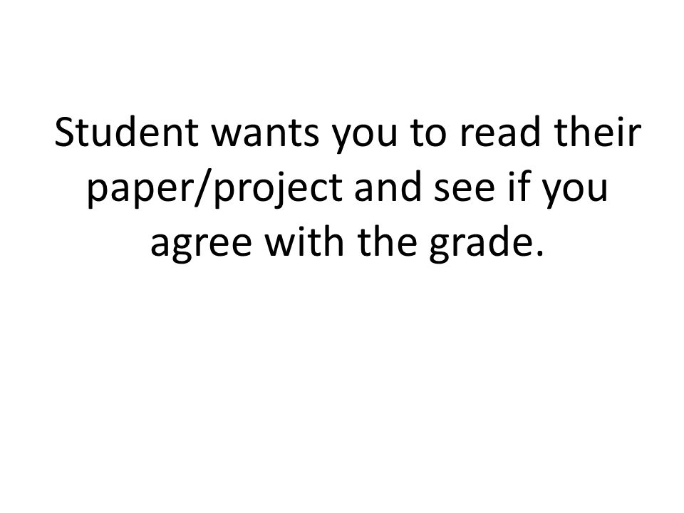 Student wants you to read their paper/project and see if you agree with the grade.