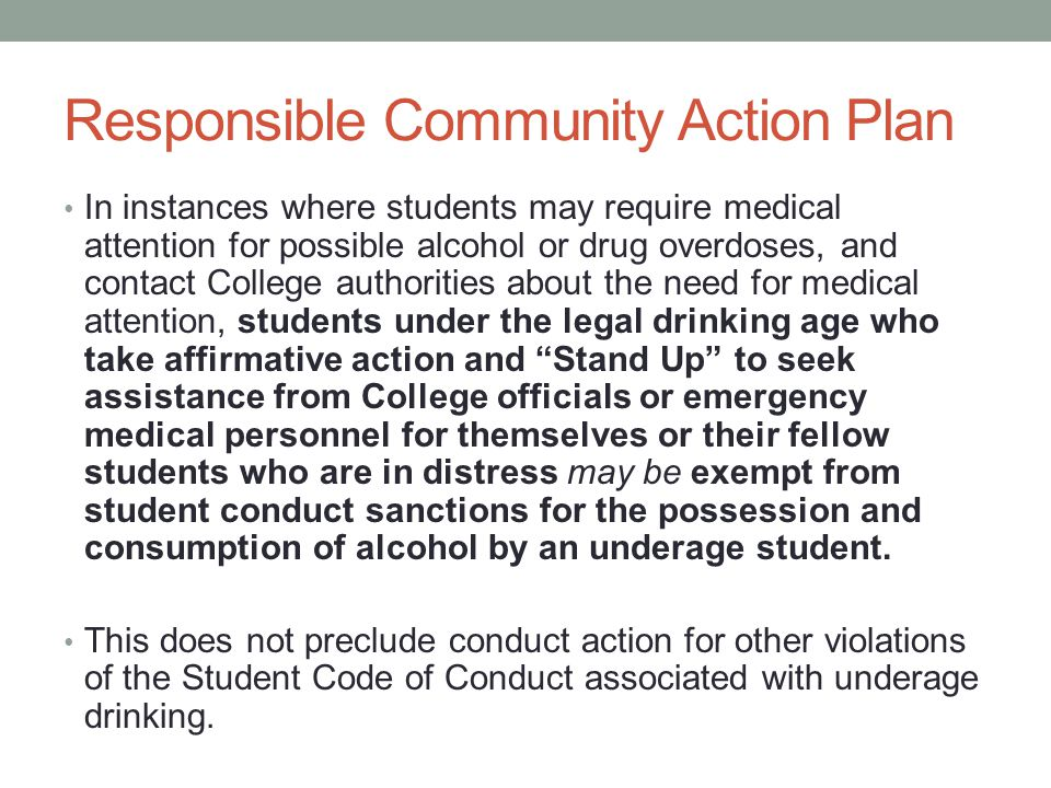 Responsible Community Action Plan In instances where students may require medical attention for possible alcohol or drug overdoses, and contact College authorities about the need for medical attention, students under the legal drinking age who take affirmative action and Stand Up to seek assistance from College officials or emergency medical personnel for themselves or their fellow students who are in distress may be exempt from student conduct sanctions for the possession and consumption of alcohol by an underage student.