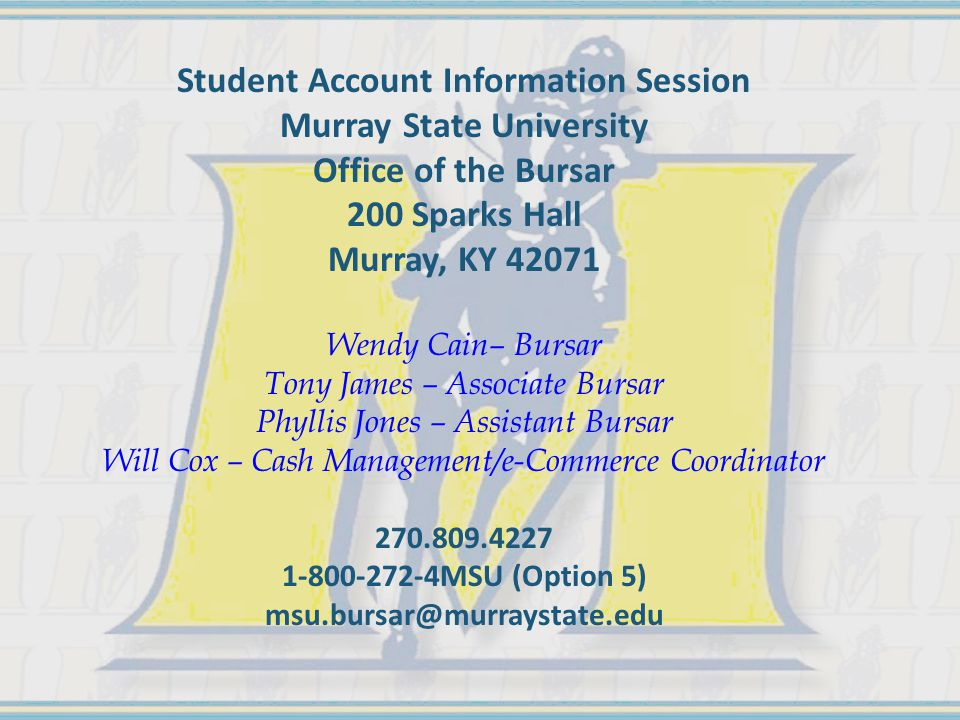 Student Account Information Session Murray State University Office of the Bursar 200 Sparks Hall Murray, KY 42071 Wendy Cain– Bursar Tony James – Asso
