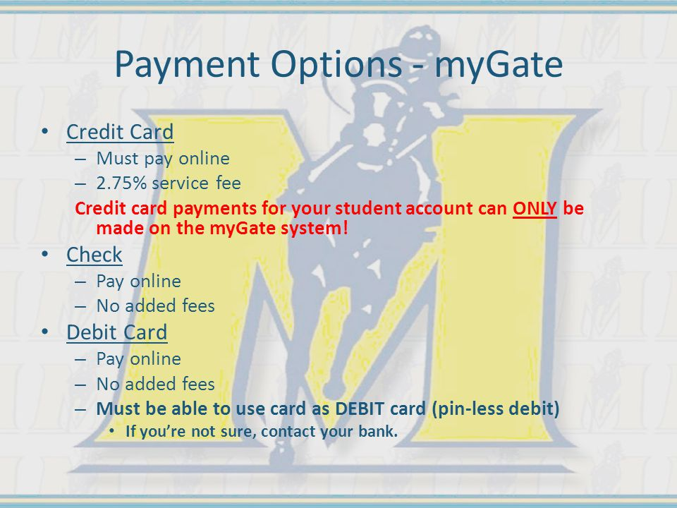 Payment Options - myGate Credit Card – Must pay online – 2.75% service fee Credit card payments for your student account can ONLY be made on the myGate system.