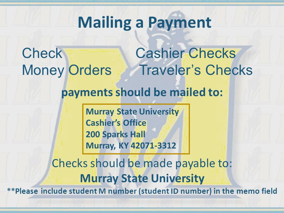 Mailing a Payment Murray State University Cashier's Office 200 Sparks Hall Murray, KY 42071-3312 payments should be mailed to: Checks should be made payable to: Murray State University **Please include student M number (student ID number) in the memo field CheckCashier Checks Money Orders Traveler's Checks