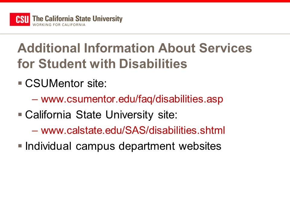 Additional Information About Services for Student with Disabilities  CSUMentor site: –www.csumentor.edu/faq/disabilities.asp  California State Unive