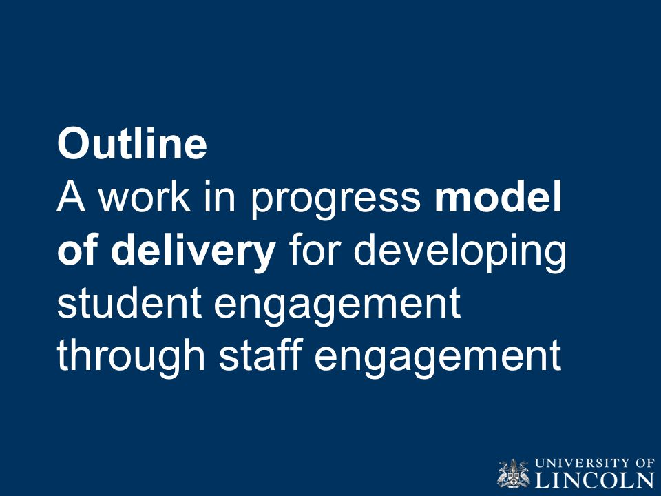Outline A work in progress model of delivery for developing student engagement through staff engagement