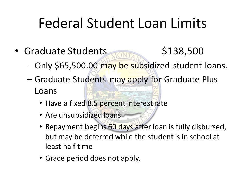 Federal Student Loan Limits Graduate Students$138,500 – Only $65,500.00 may be subsidized student loans.