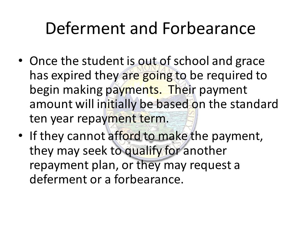 Deferment and Forbearance Once the student is out of school and grace has expired they are going to be required to begin making payments.