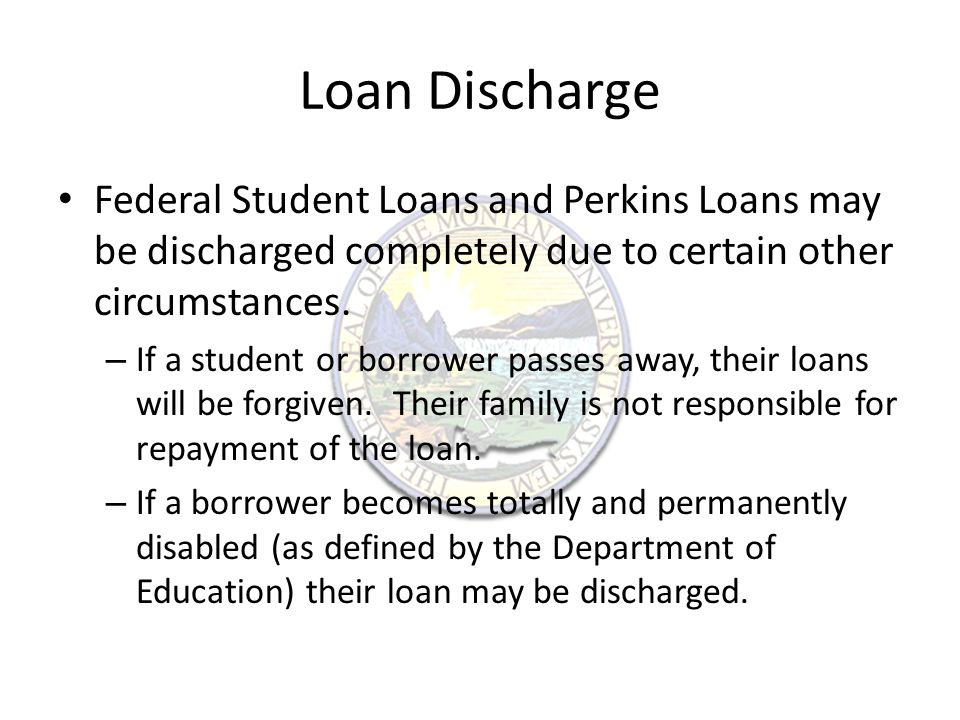 Loan Discharge Federal Student Loans and Perkins Loans may be discharged completely due to certain other circumstances.