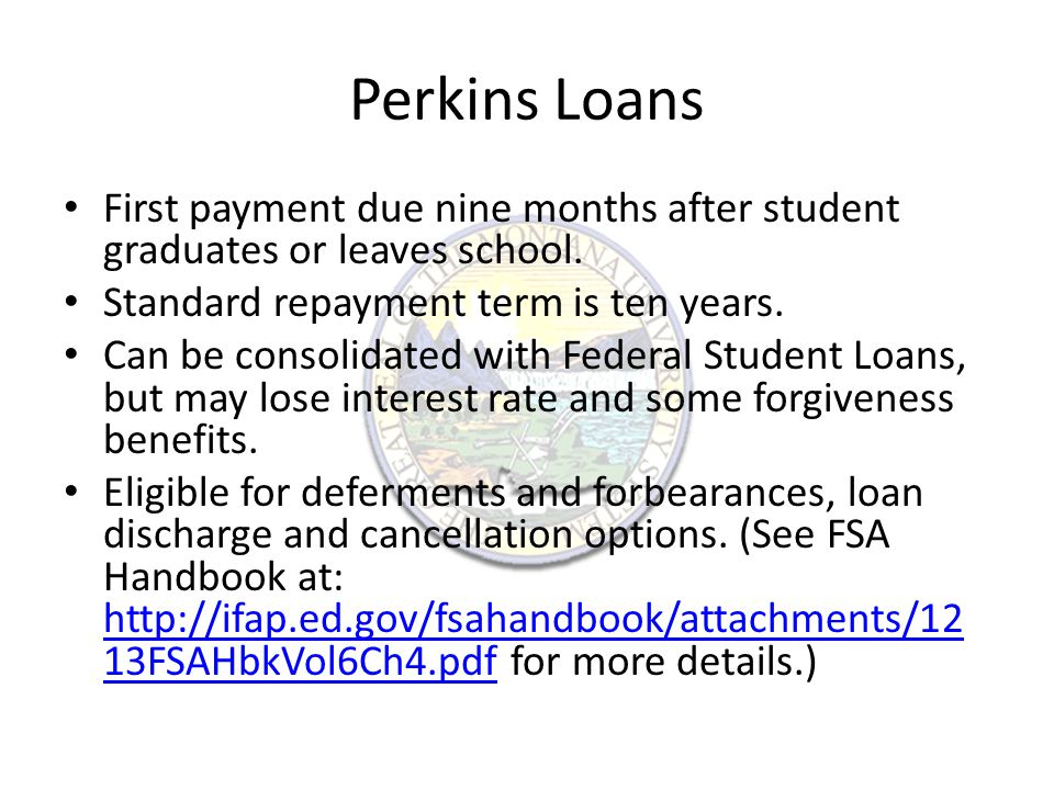 Perkins Loans First payment due nine months after student graduates or leaves school.