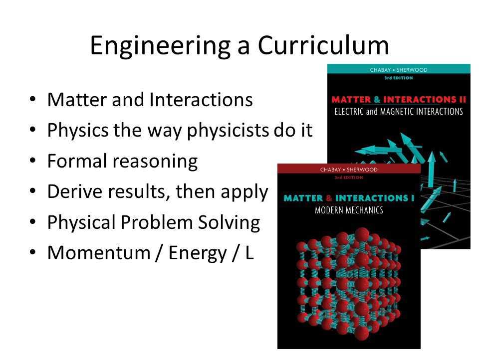 Engineering a Curriculum Matter and Interactions Physics the way physicists do it Formal reasoning Derive results, then apply Physical Problem Solving Momentum / Energy / L