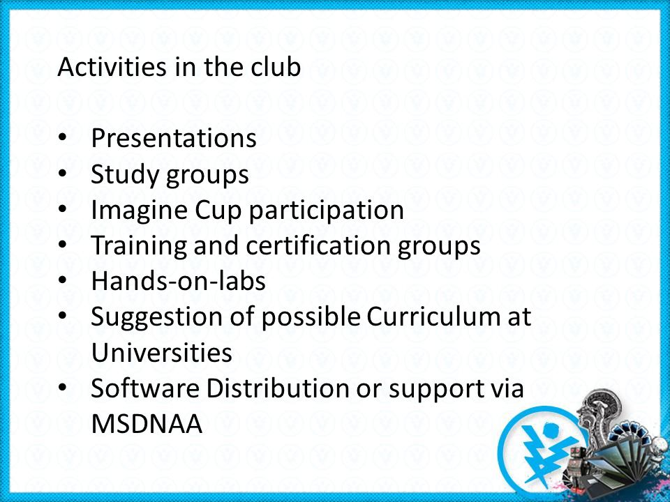 Activities in the club Presentations Study groups Imagine Cup participation Training and certification groups Hands-on-labs Suggestion of possible Curriculum at Universities Software Distribution or support via MSDNAA