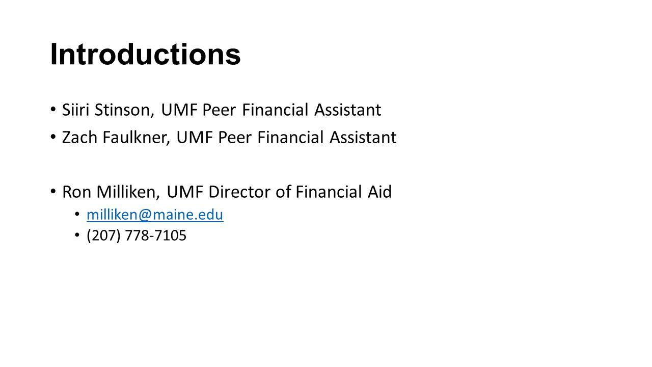 Introductions Siiri Stinson, UMF Peer Financial Assistant Zach Faulkner, UMF Peer Financial Assistant Ron Milliken, UMF Director of Financial Aid milliken@maine.edu (207) 778-7105