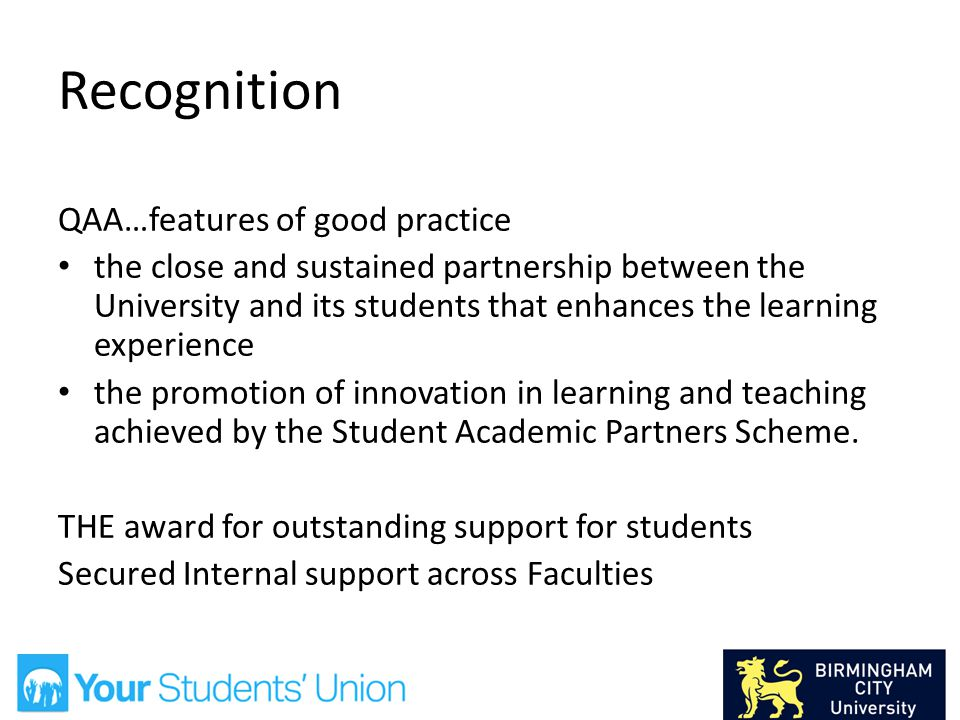Recognition QAA…features of good practice the close and sustained partnership between the University and its students that enhances the learning experience the promotion of innovation in learning and teaching achieved by the Student Academic Partners Scheme.