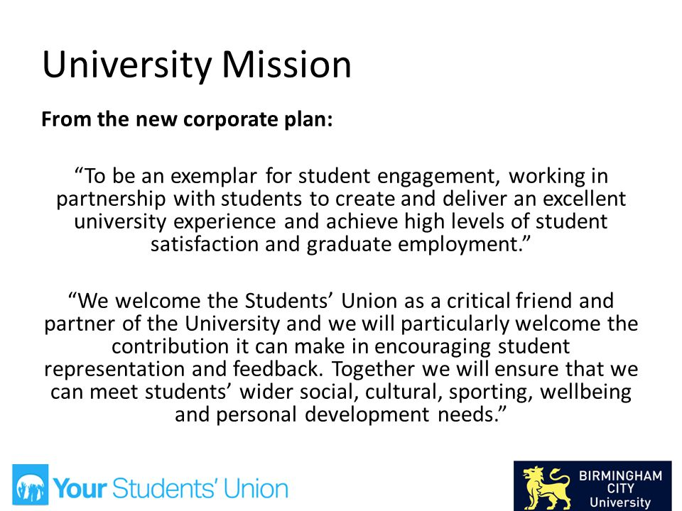 University Mission From the new corporate plan: To be an exemplar for student engagement, working in partnership with students to create and deliver an excellent university experience and achieve high levels of student satisfaction and graduate employment. We welcome the Students' Union as a critical friend and partner of the University and we will particularly welcome the contribution it can make in encouraging student representation and feedback.
