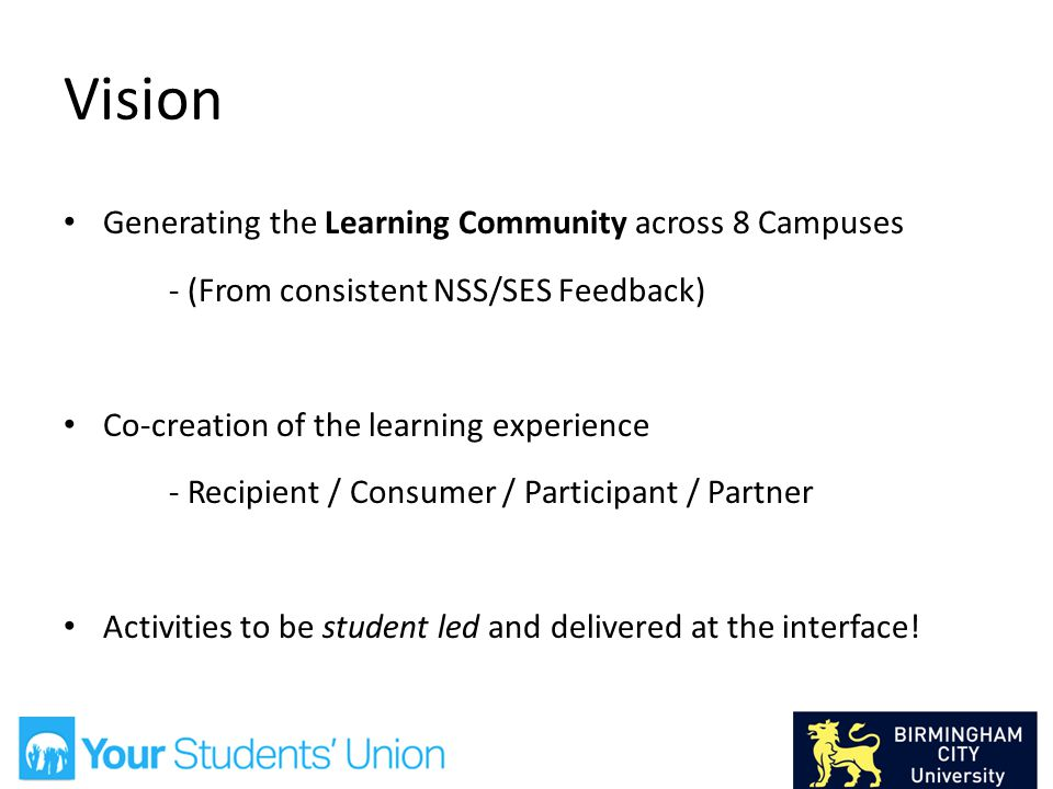 Vision Generating the Learning Community across 8 Campuses - (From consistent NSS/SES Feedback) Co-creation of the learning experience - Recipient / Consumer / Participant / Partner Activities to be student led and delivered at the interface!