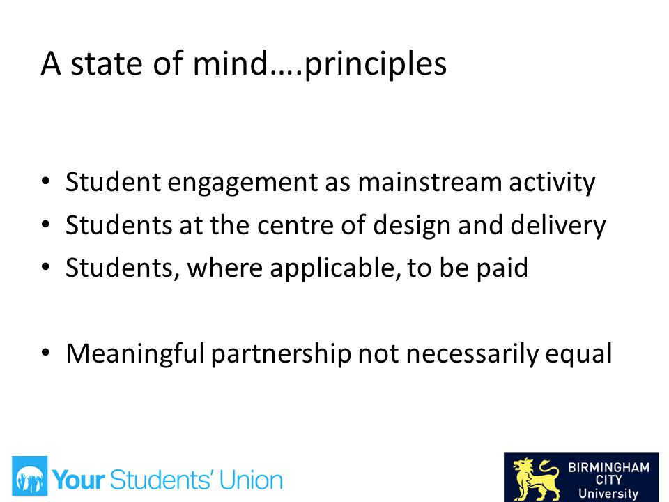 A state of mind….principles Student engagement as mainstream activity Students at the centre of design and delivery Students, where applicable, to be paid Meaningful partnership not necessarily equal