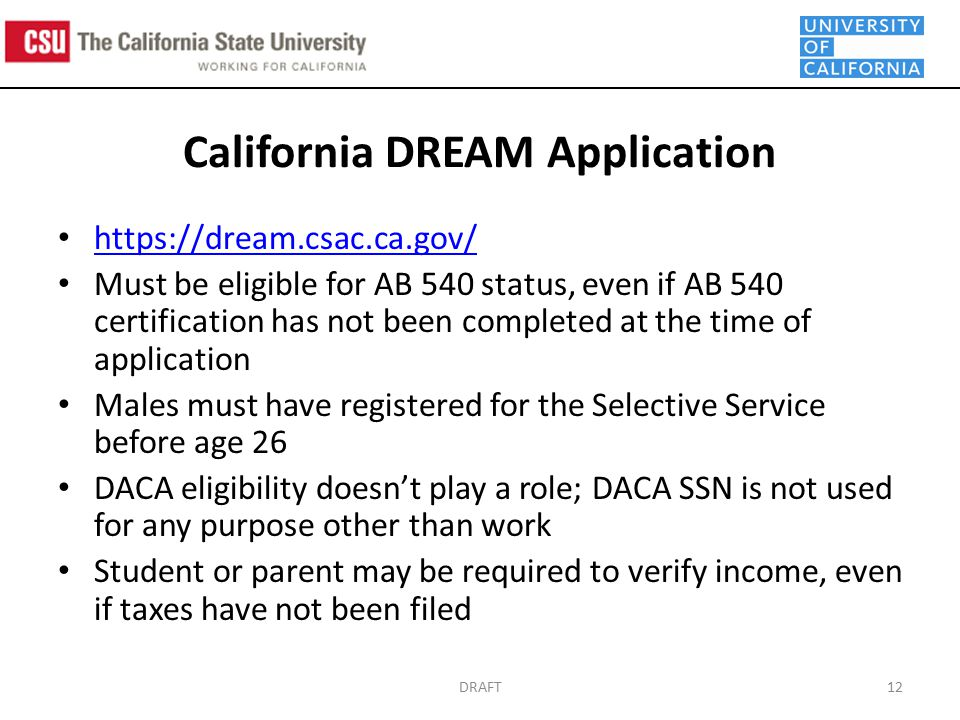 California DREAM Application   Must be eligible for AB 540 status, even if AB 540 certification has not been completed at the time of application Males must have registered for the Selective Service before age 26 DACA eligibility doesn't play a role; DACA SSN is not used for any purpose other than work Student or parent may be required to verify income, even if taxes have not been filed DRAFT12