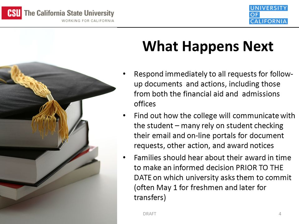 DRAFT4 Respond immediately to all requests for follow- up documents and actions, including those from both the financial aid and admissions offices Find out how the college will communicate with the student – many rely on student checking their  and on-line portals for document requests, other action, and award notices Families should hear about their award in time to make an informed decision PRIOR TO THE DATE on which university asks them to commit (often May 1 for freshmen and later for transfers) What Happens Next