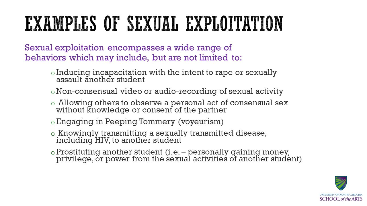 Sexual exploitation encompasses a wide range of behaviors which may include, but are not limited to: o Inducing incapacitation with the intent to rape or sexually assault another student o Non-consensual video or audio-recording of sexual activity o Allowing others to observe a personal act of consensual sex without knowledge or consent of the partner o Engaging in Peeping Tommery (voyeurism) o Knowingly transmitting a sexually transmitted disease, including HIV, to another student o Prostituting another student (i.e.
