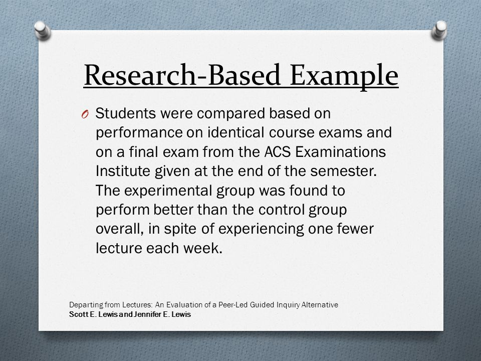 Research-Based Example O Students were compared based on performance on identical course exams and on a final exam from the ACS Examinations Institute