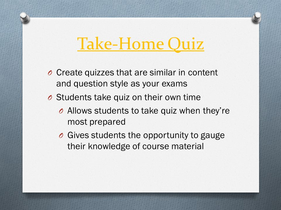 Take-Home Quiz O Create quizzes that are similar in content and question style as your exams O Students take quiz on their own time O Allows students