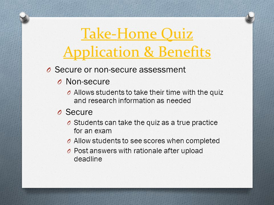 Take-Home Quiz Application & Benefits O Secure or non-secure assessment O Non-secure O Allows students to take their time with the quiz and research i