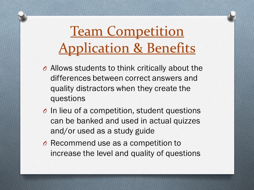 Team Competition Application & Benefits O Allows students to think critically about the differences between correct answers and quality distractors wh