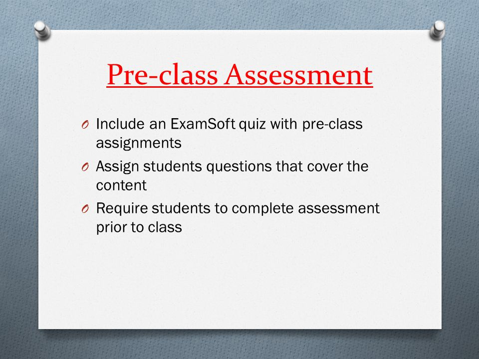 Pre-class Assessment O Include an ExamSoft quiz with pre-class assignments O Assign students questions that cover the content O Require students to co