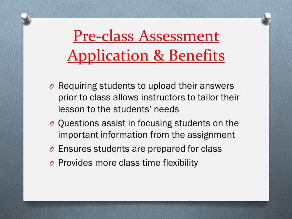 Pre-class Assessment Application & Benefits O Requiring students to upload their answers prior to class allows instructors to tailor their lesson to t