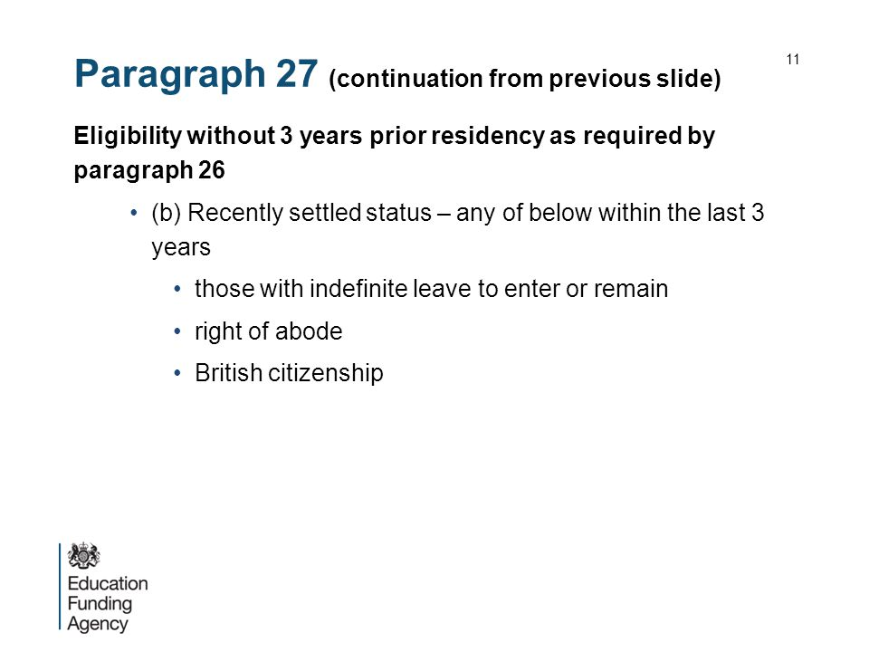 Paragraph 27 (continuation from previous slide) Eligibility without 3 years prior residency as required by paragraph 26 (b) Recently settled status – any of below within the last 3 years those with indefinite leave to enter or remain right of abode British citizenship 11