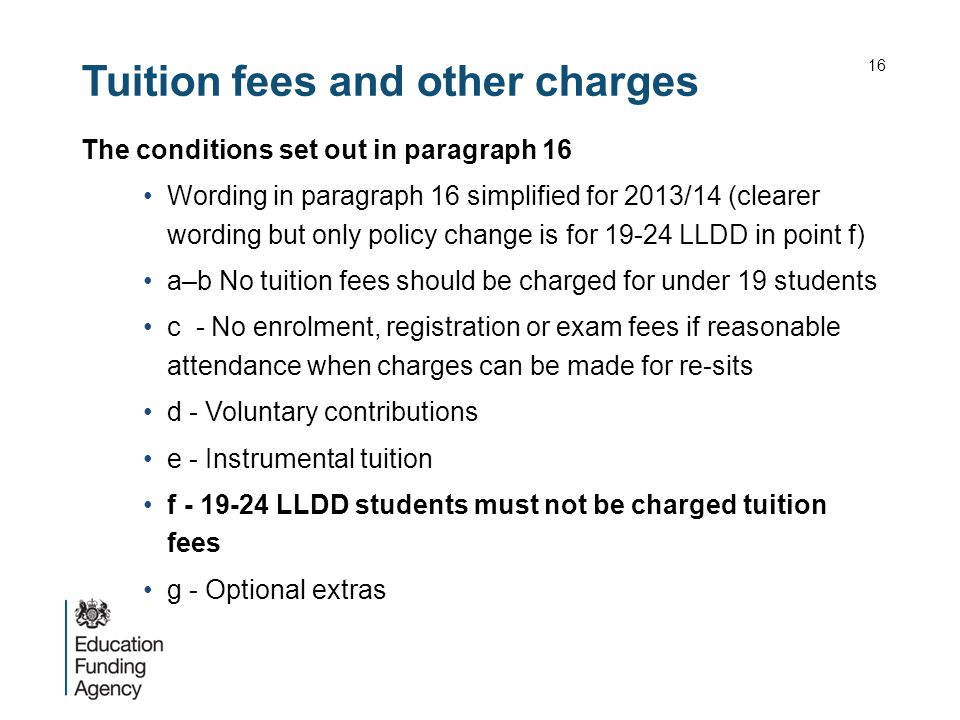 Tuition fees and other charges The conditions set out in paragraph 16 Wording in paragraph 16 simplified for 2013/14 (clearer wording but only policy change is for 19-24 LLDD in point f) a–b No tuition fees should be charged for under 19 students c - No enrolment, registration or exam fees if reasonable attendance when charges can be made for re-sits d - Voluntary contributions e - Instrumental tuition f - 19-24 LLDD students must not be charged tuition fees g - Optional extras 16
