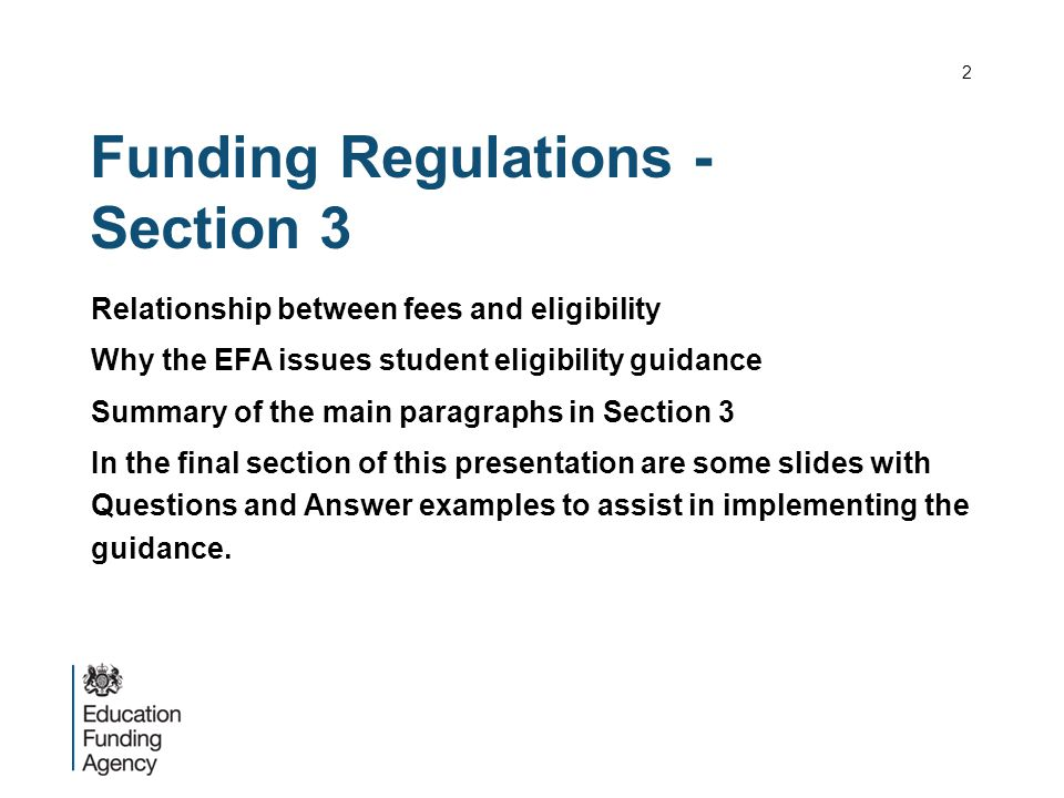 Funding Regulations - Section 3 Relationship between fees and eligibility Why the EFA issues student eligibility guidance Summary of the main paragraphs in Section 3 In the final section of this presentation are some slides with Questions and Answer examples to assist in implementing the guidance.