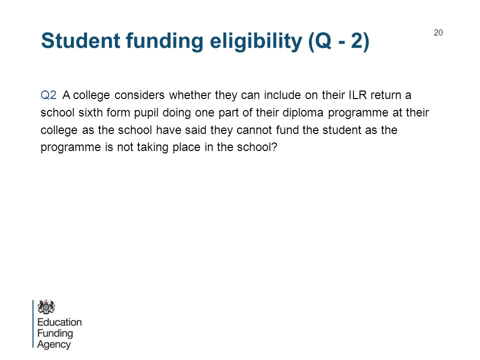 Student funding eligibility (Q - 2) Q2 A college considers whether they can include on their ILR return a school sixth form pupil doing one part of their diploma programme at their college as the school have said they cannot fund the student as the programme is not taking place in the school.