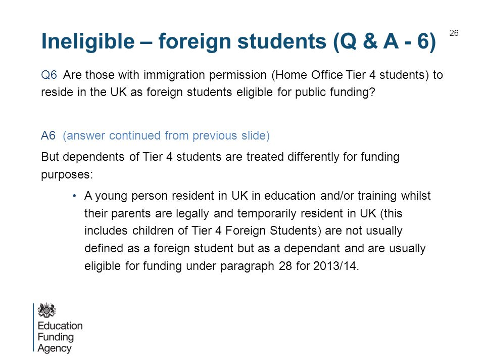 Ineligible – foreign students (Q & A - 6) Q6 Are those with immigration permission (Home Office Tier 4 students) to reside in the UK as foreign students eligible for public funding.