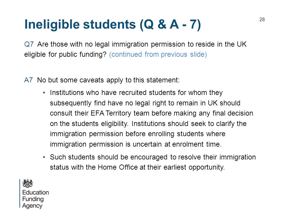 Ineligible students (Q & A - 7) Q7 Are those with no legal immigration permission to reside in the UK eligible for public funding.