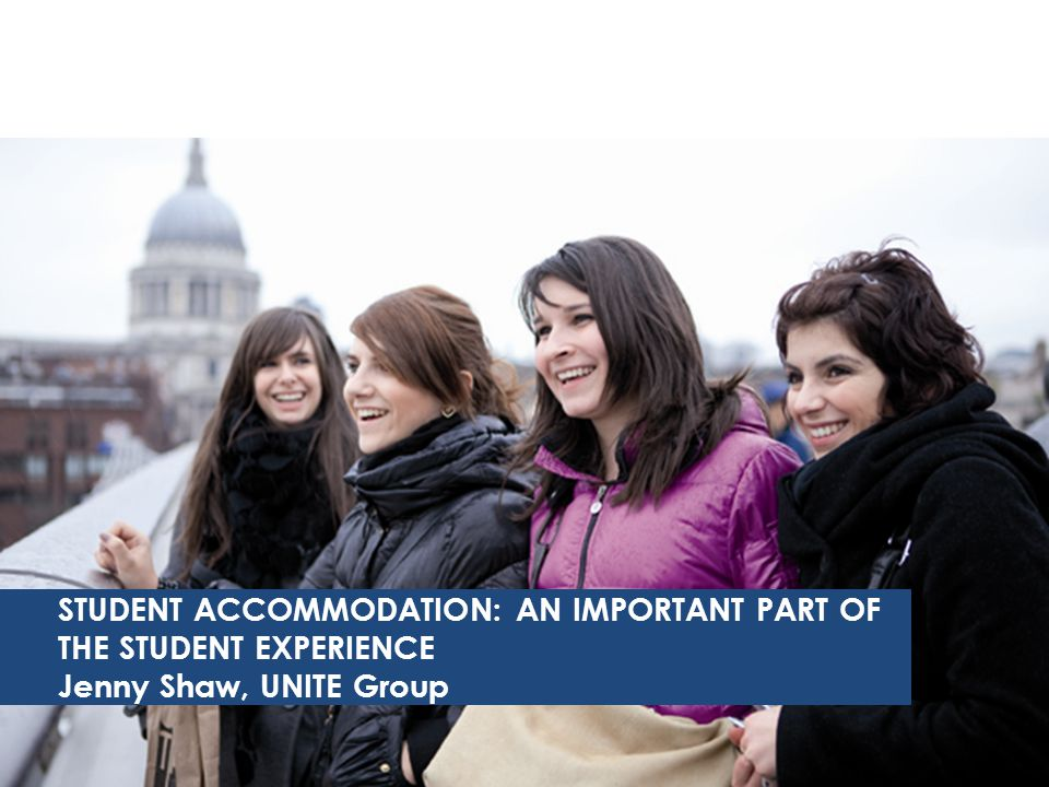 STUDENT ACCOMMODATION: AN IMPORTANT PART OF THE STUDENT EXPERIENCE Jenny Shaw, UNITE Group