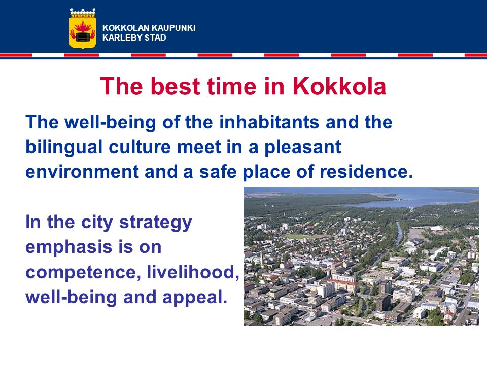 KOKKOLAN KAUPUNKI KARLEBY STAD The best time in Kokkola The well-being of the inhabitants and the bilingual culture meet in a pleasant environment and a safe place of residence.