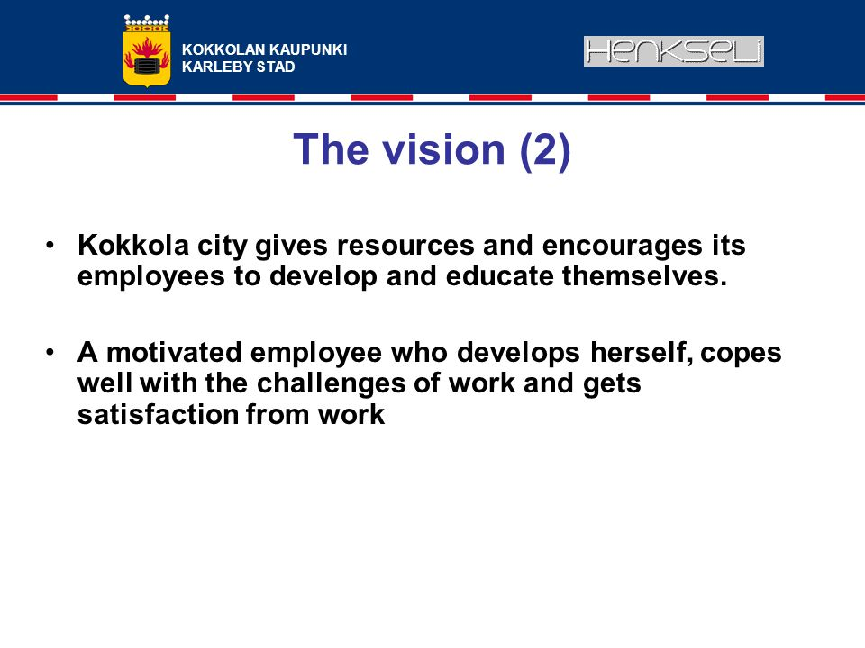 KOKKOLAN KAUPUNKI KARLEBY STAD The vision (2) Kokkola city gives resources and encourages its employees to develop and educate themselves.