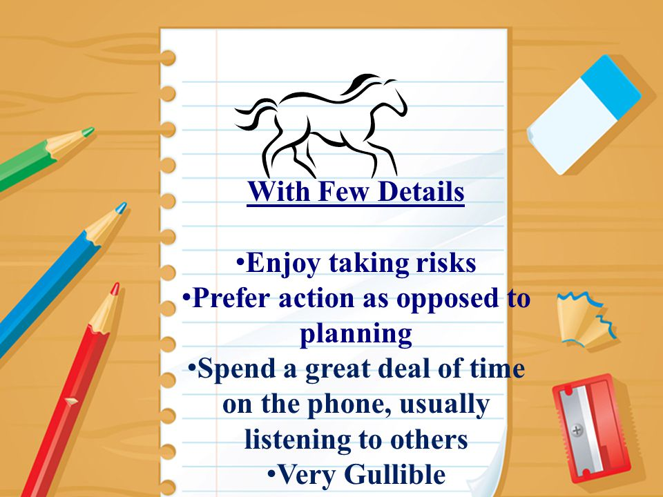 15 With Few Details Enjoy taking risks Prefer action as opposed to planning Spend a great deal of time on the phone, usually listening to others Very