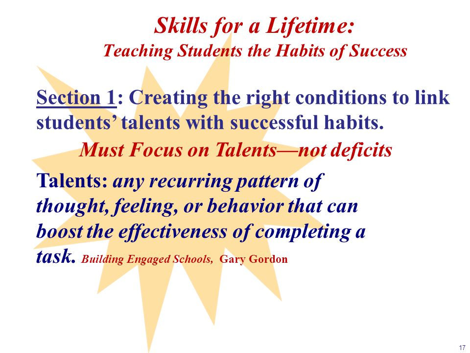 17 Section 1: Creating the right conditions to link students' talents with successful habits. Must Focus on Talents—not deficits Talents: any recurrin