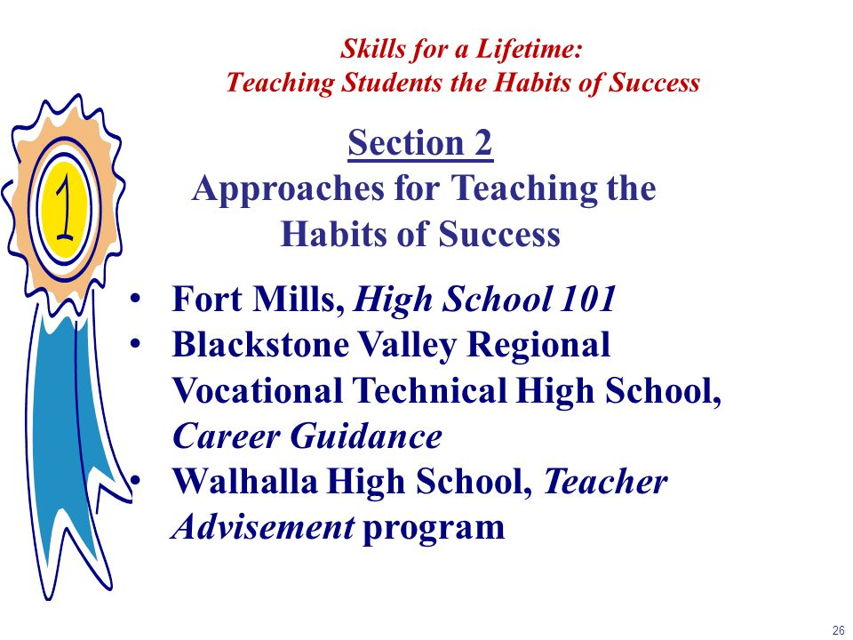 Skills for a Lifetime: Teaching Students the Habits of Success 26 Section 2 Approaches for Teaching the Habits of Success Fort Mills, High School 101 Blackstone Valley Regional Vocational Technical High School, Career Guidance Walhalla High School, Teacher Advisement program