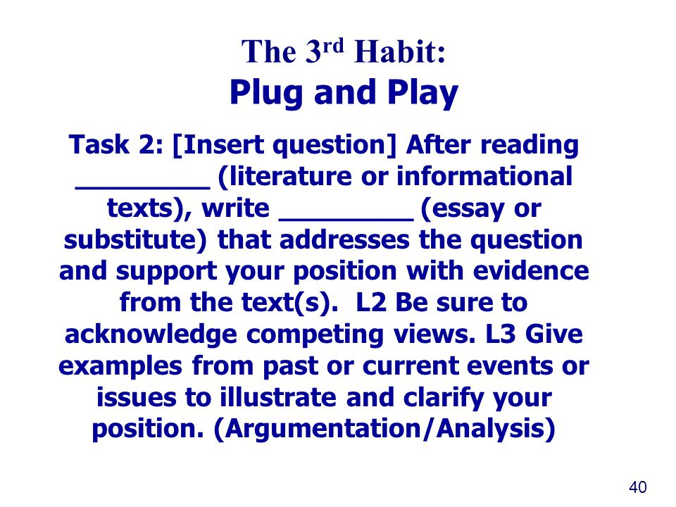 Southern Regional Education Board The 3 rd Habit: Plug and Play Task 2: [Insert question] After reading ________ (literature or informational texts), write ________ (essay or substitute) that addresses the question and support your position with evidence from the text(s).