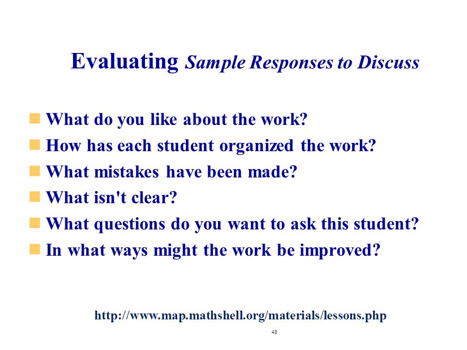 Evaluating Sample Responses to Discuss What do you like about the work? How has each student organized the work? What mistakes have been made? What is