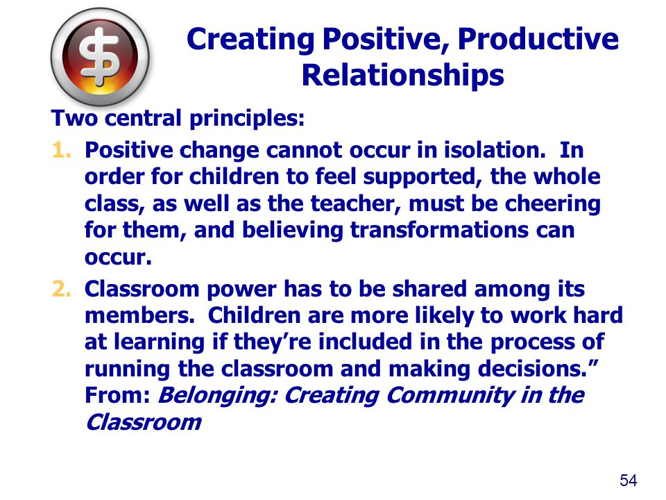 Creating Positive, Productive Relationships Two central principles: 1.Positive change cannot occur in isolation. In order for children to feel support