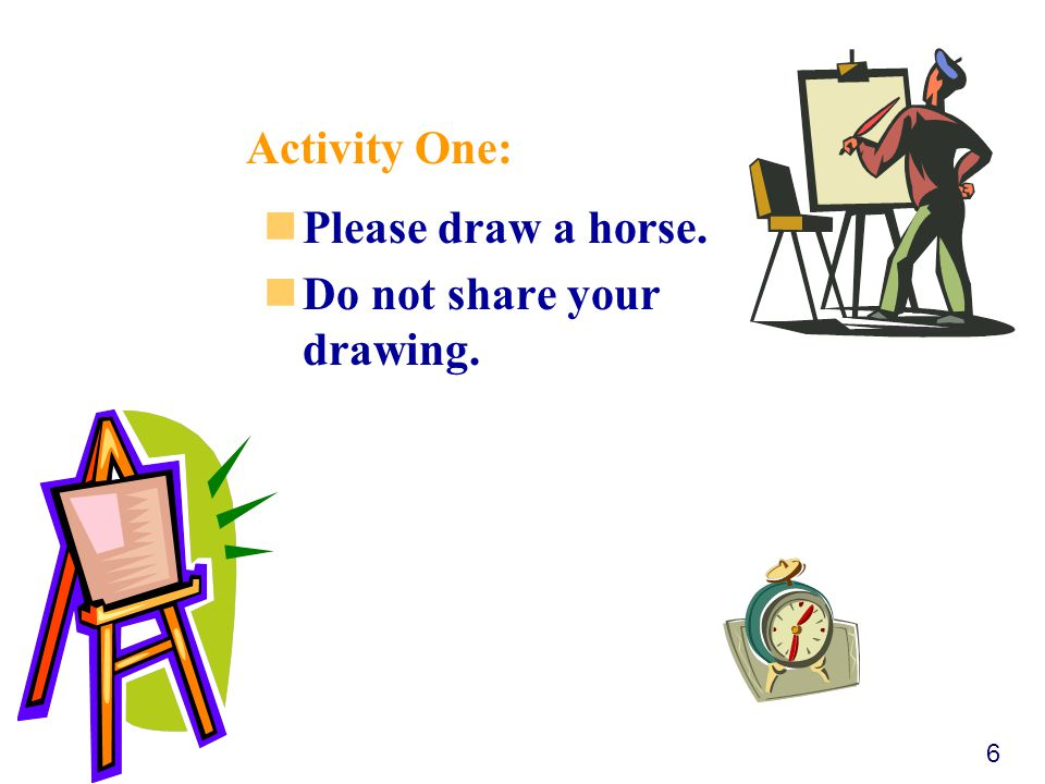 Please draw a horse. Do not share your drawing. 6 Activity One:
