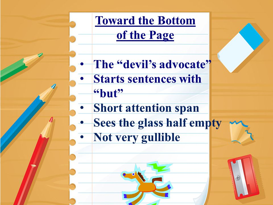 9 Toward the Bottom of the Page The devil's advocate Starts sentences with but Short attention span Sees the glass half empty Not very gullible